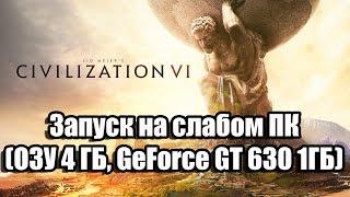 Sid Meiers Civilization 6 запуск на слабом компьютере (ПК, ОЗУ 4 ГБ, GeForce GT 630 1ГБ)