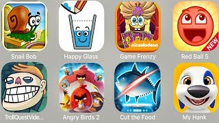 Snail bob,Happy Glass,Game Frenzy,Red Ball 5,Troll Quest Video Memes,Angry Birds 2,CuttheFood,MyHank