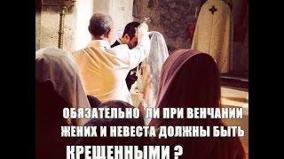Обязательно ли при венчании и жених, и невеста должны быть крещенными?