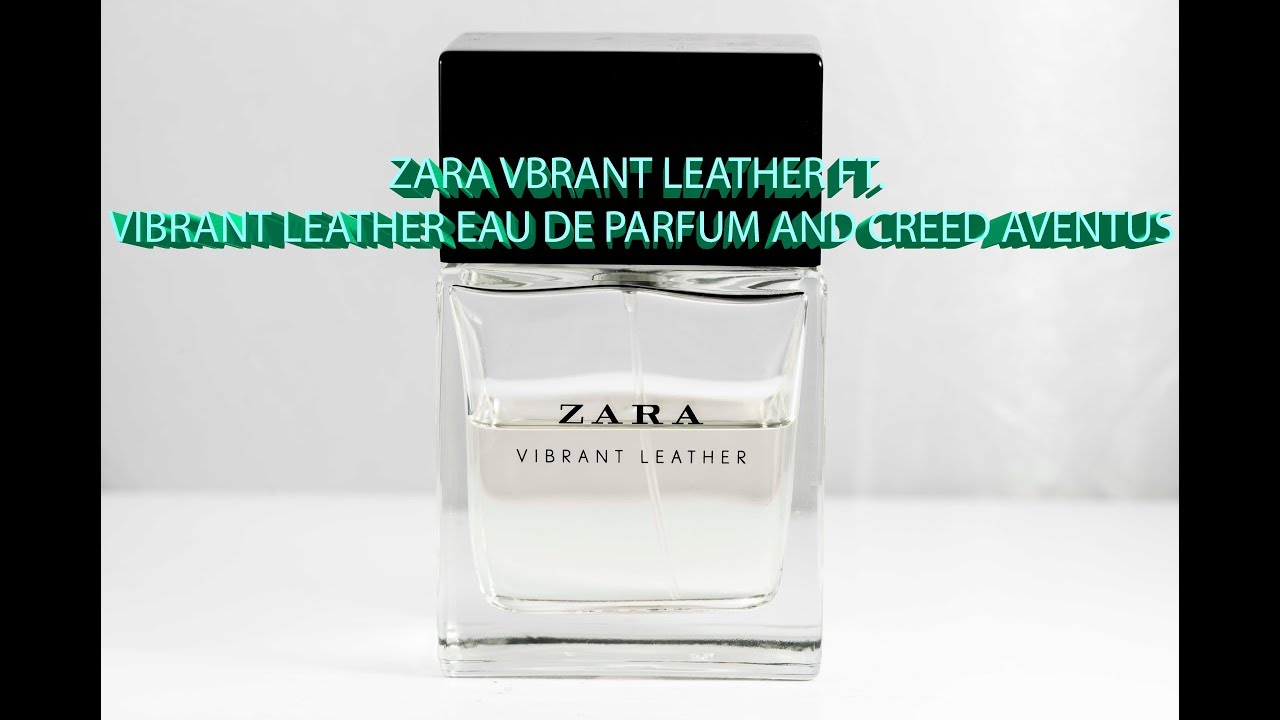 Zara Vibrant Leather Ft Creed Aventus Review Youtube