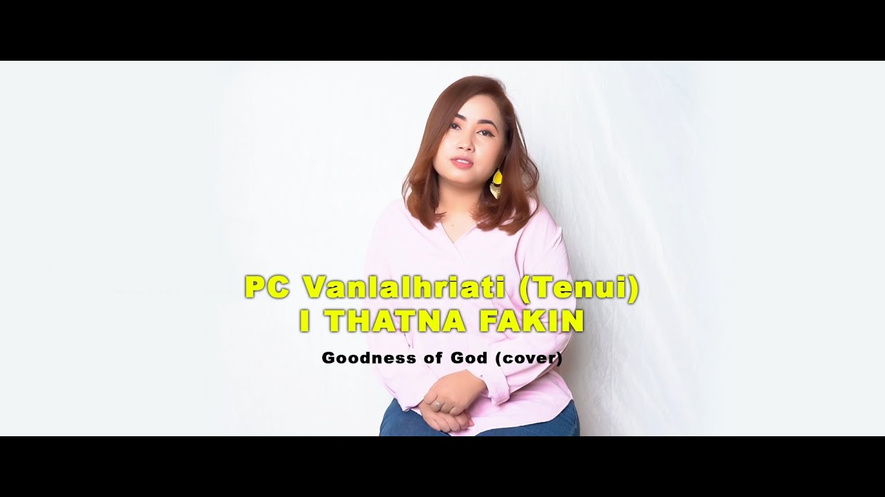 PC Vanlalhriati (Tenui) -  I THATNA FAKIN (Goodness of God | cover)