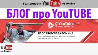 Блог Вячеслава Томина. Как создать канал на ютубе и зарабатывать. Возможности YouTube от Tomina!
