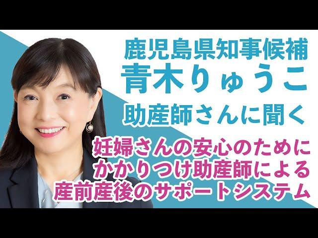 鹿児島県知事候補「青木りゅうこ」が助産師さんに聞く / パート1 / 妊婦さんの安心のためにかかりつけ助産師による産前産後のサポートシステム