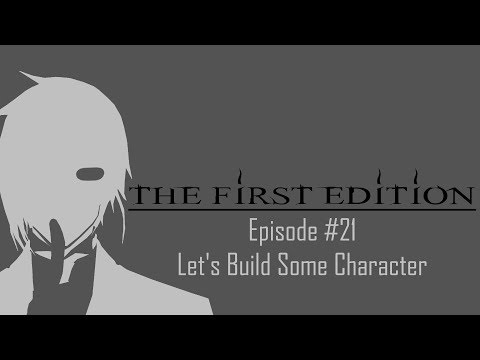The First Edition Ep. #21: Let's Build Some Character