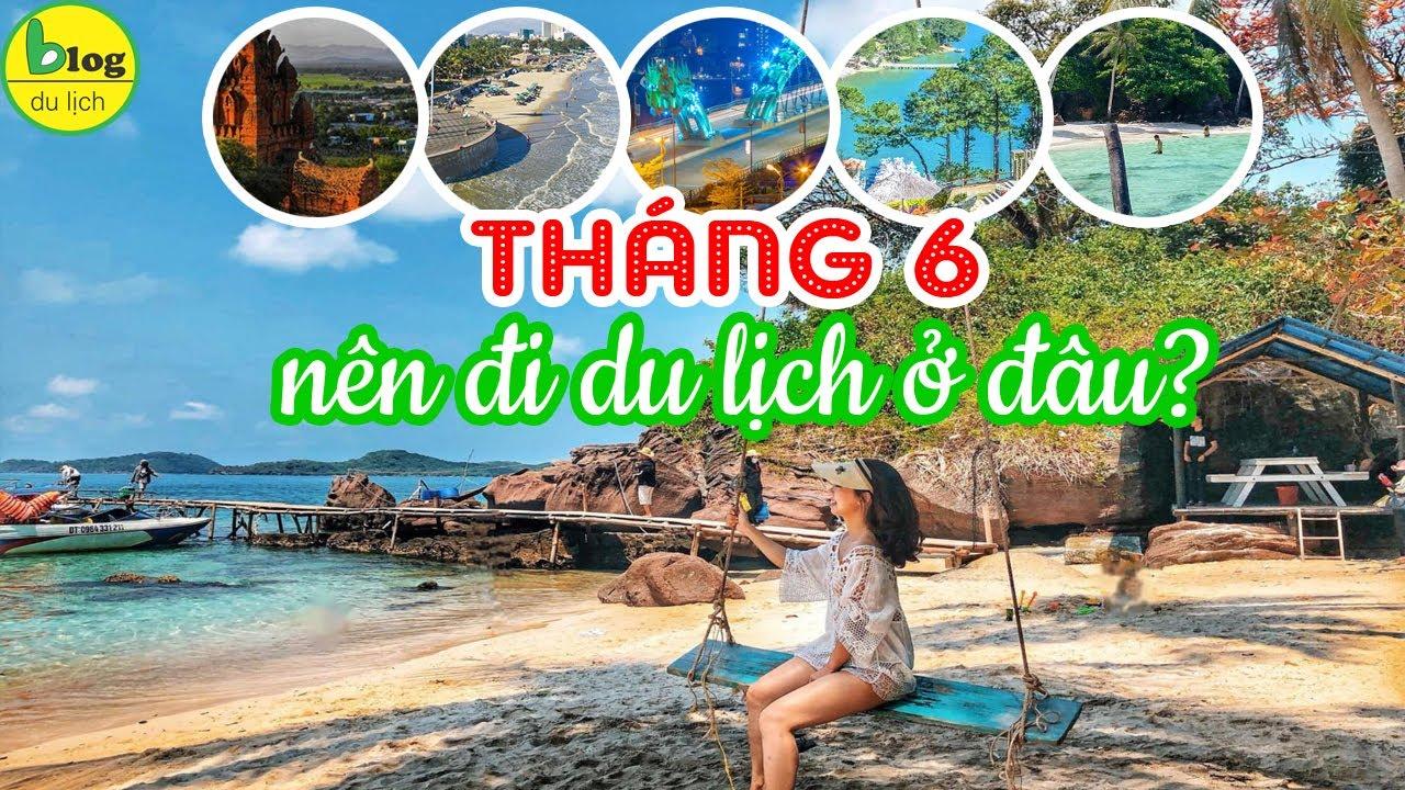 Đi du lịch tháng 6 nhớ đến 6 địa điểm du lịch nghỉ dưỡng hấp dẫn này
