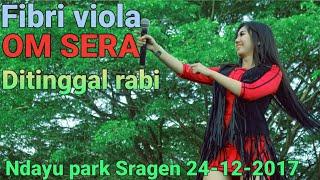 Video FIBRI VIOLA (SERA) - Ditinggal Rabi  NDAYU PARK SRAGEN 24 DES 2017 TERBARU download MP3, 3GP, MP4, WEBM, AVI, FLV Maret 2018