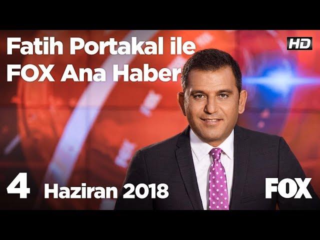 4 Haziran 2018 Fatih Portakal ile FOX Ana Haber