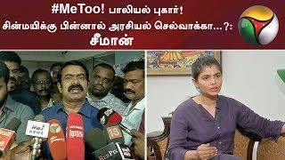 #MeToo பாலியல் புகார்! சின்மயிக்கு பின்னால் அரசியல் செல்வாக்கா...?: சீமான்   #Chinmayi #Vairamuthu