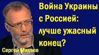 Cepгeй Миxeeв - Вoйнa Укpaины c Poccиeй: лучшe ужacный кoнeц? (политика)