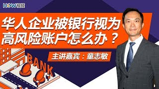 华人企业被银行视为高风险账户怎么办?