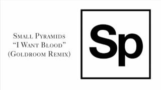 "Small Pyramids ""I Want Blood"" (Goldroom Remix)"