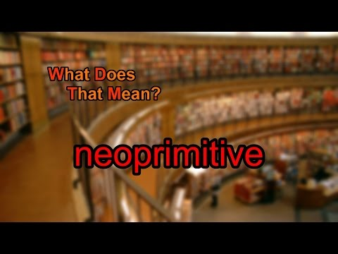 What does neoprimitive mean?
