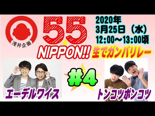 浅井企画若手芸人生配信『55☆NIPPON!! 生でガンバリレー』#4【2020年3月25日(水)】/エーデルワイス・トンコツポンコツ
