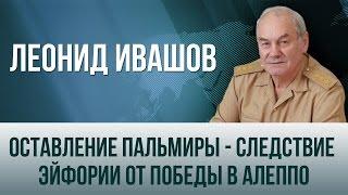 Леонид Ивашов   Оставление Пальмиры   следствие эйфории от победы в Алеппо