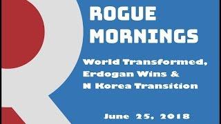 Rogue Mornings - World Transformed, Erdogan Wins & N Korea Transition (06/25/2018)