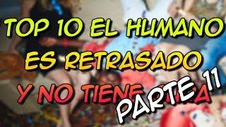 TOP 10 EL HUMANO ES RETRASADO Y NO TIENE CURA PARTE 11 - 8cho