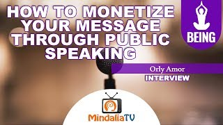 08/09/18 How to Monetize Your Message Through Public Speaking, by Orly Amor