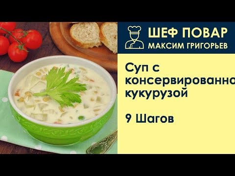 Суп с консервированной кукурузой . Рецепт от шеф повара Максима Григорьева