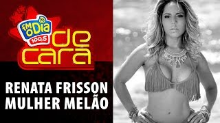 FM O Dia De Cara com Renata Frisson - Mulher Melão