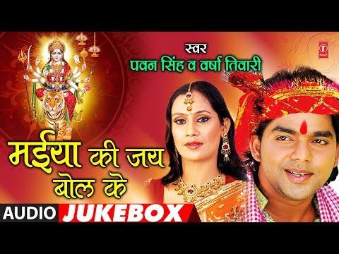 PAWAN SINGH, VERSHA TIWARI - Bhojpuri Mata Bhajans | MAIYA KI JAY BOL KE | FULL AUDIO JUKEBOX |