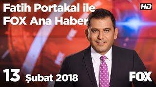 13 Şubat 2018 Fatih Portakal ile FOX Ana Haber