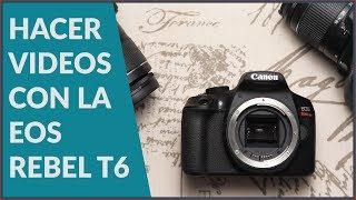 Cómo hacer video con la Canon Rebel T6 y la configuración ideal