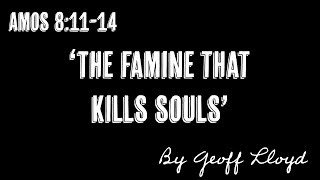 """The Famine that kills souls "" a sermon by Geoff Lloyd from Amos 8:11-14"