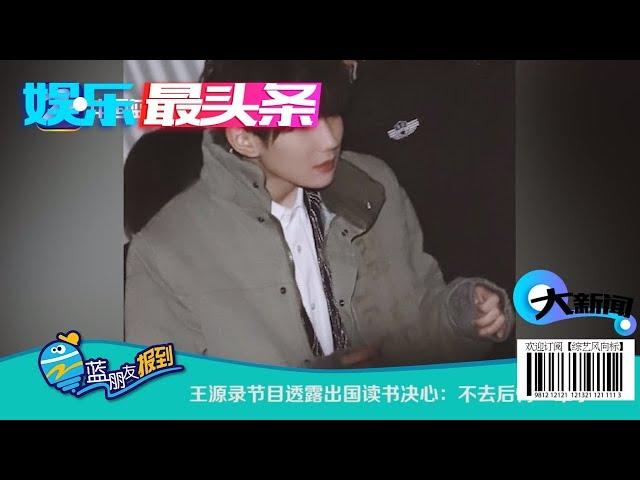 王源录节目透露出国读书决心:不去后悔一辈子 你会支持他吗?【综艺风向标】