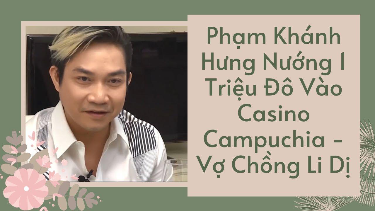 Phạm Khánh Hưng Đầu Tư Casino Ở Campuchia 1 Tháng Lỗ Hết Triệu Đô La Thất Bại Về Mỹ Vợ Chồng Li Dị 😓