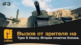 Вызов от зрителя на Type 5 Heavy. Вторая отметка близка. Часть 3