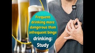 Frequent drinking more dangerous than infrequent binge drinking: Study