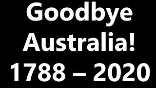 Goodbye Australia! 1788-2020