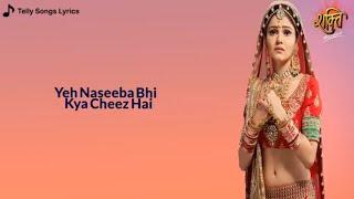 Yeh Naseeba Bhi Kya Cheez Hai || LYRICAL || Shakti Astitva Ke Ehsaas Ki