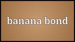 Banana bond Meaning
