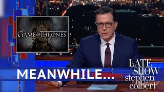 "Meanwhile... The final season of 'Game of Thrones' is officially over, but its fanbase can't get over how much they hated it.  Subscribe To ""The Late Show"" Channel HERE: http://bit.ly/ColbertYouTube For more content from ""The Late Show with Stephen Colbert"", click HERE: http://bit.ly/1AKISnR Watch full episodes of ""The Late Show"" HERE: http://bit.ly/1Puei40 Like ""The Late Show"" on Facebook HERE: http://on.fb.me/1df139Y Follow ""The Late Show"" on Twitter HERE: http://bit.ly/1dMzZzG Follow ""The Late Show"" on Google+ HERE: http://bit.ly/1JlGgzw Follow ""The Late Show"" on Instagram HERE: http://bit.ly/29wfREj Follow ""The Late Show"" on Tumblr HERE: http://bit.ly/29DVvtR  Watch The Late Show with Stephen Colbert weeknights at 11:35 PM ET/10:35 PM CT. Only on CBS.  Get the CBS app for iPhone & iPad! Click HERE: http://bit.ly/12rLxge  Get new episodes of shows you love across devices the next day, stream live TV, and watch full seasons of CBS fan favorites anytime, anywhere with CBS All Access. Try it free! http://bit.ly/1OQA29B  --- The Late Show with Stephen Colbert is the premier late night talk show on CBS, airing at 11:35pm EST, streaming online via CBS All Access, and delivered to the International Space Station on a USB drive taped to a weather balloon. Every night, viewers can expect: Comedy, humor, funny moments, witty interviews, celebrities, famous people, movie stars, bits, humorous celebrities doing bits, funny celebs, big group photos of every star from Hollywood, even the reclusive ones, plus also jokes."