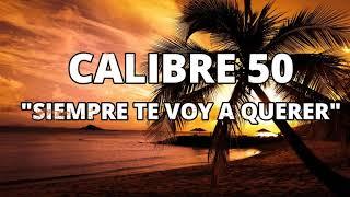 LO MEJOR DE CALIBRE 50!!! SIEMPRE TE VOY A QUERER!!! LETRA
