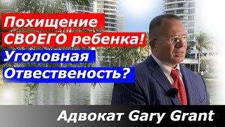 Похищение СВОЕГО ребенка! Уголовная Отвественость? Адвокат Gary Grant