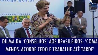 Dilma dá 'conselhos' aos brasileiros: 'Coma menos, acorde cedo e trabalhe até tarde' [ Video de alguns anos atráz mas tão cômico quanto agora ]