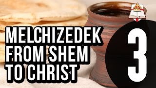 Melchizedek - From Shem To Christ - Part 3 Of 4