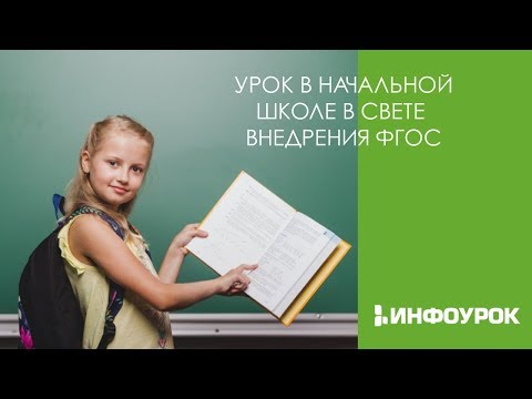 Урок в начальной школе в свете внедрения ФГОС | Видеолекции | Инфоурок