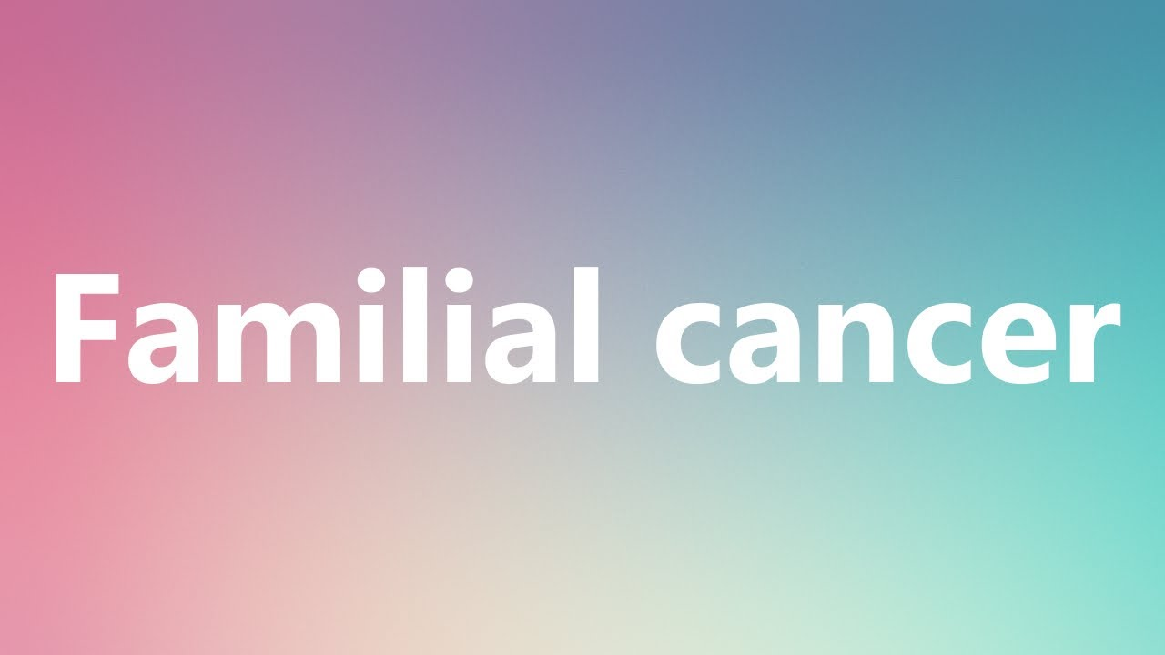 Familial Cancer   Medical Definition And Pronunciation