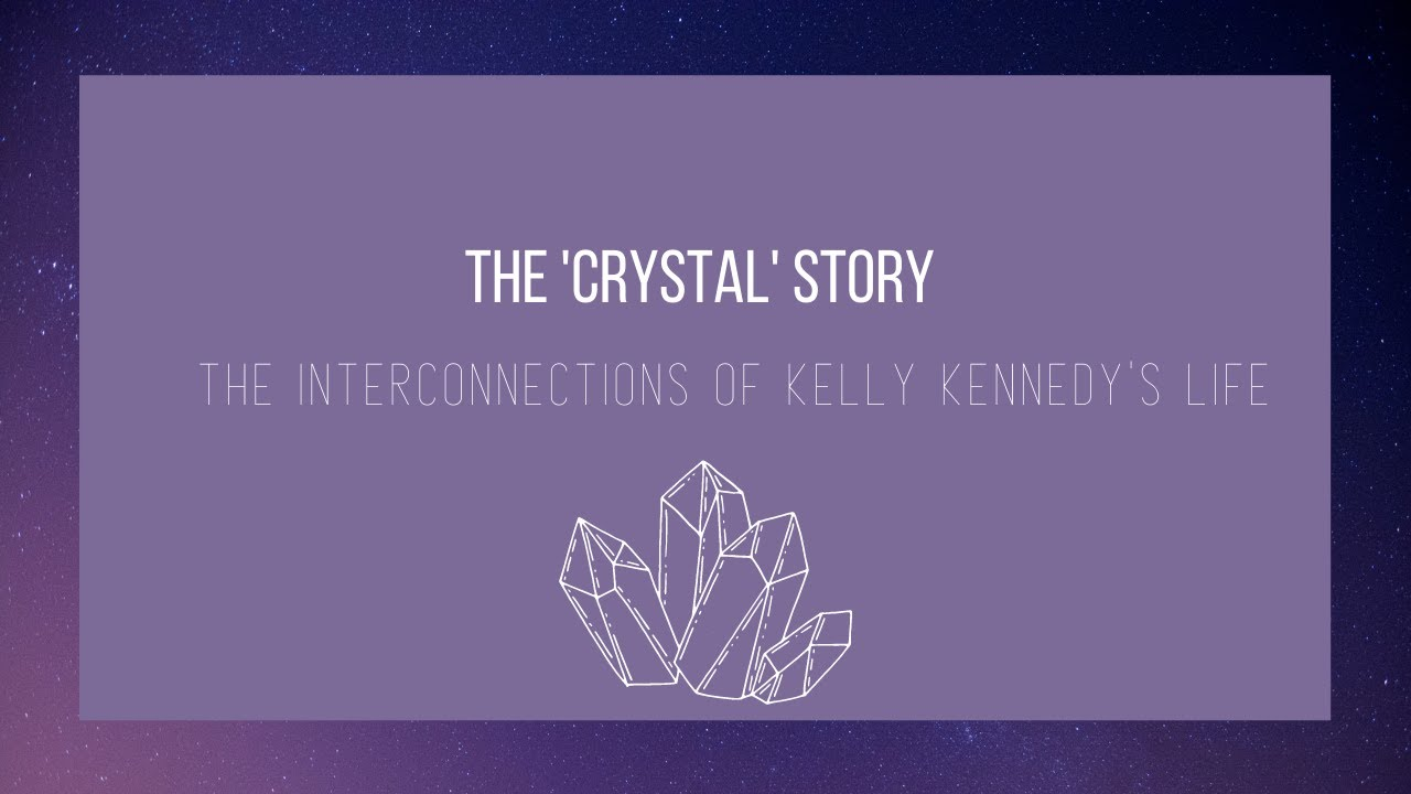 The 'Crystal' Story | The Interconnections of Kelly Kennedy's Life