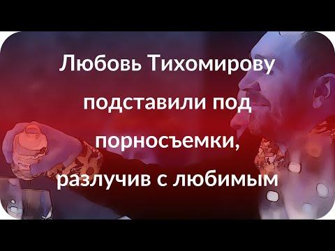 Любовь Тихомирову подставили под порносъемки, разлучив с любимым