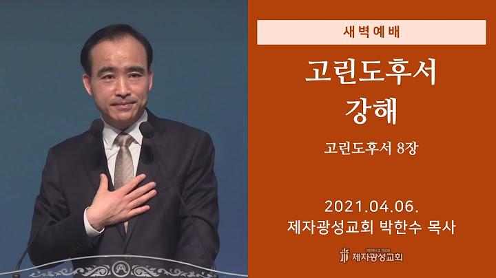 2021-04-06 새벽예배 (고린도후서 강해 - 고린도후서 8장) - 박한수 목사