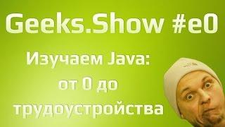 Geeks.Show: Урок 0. Java с нуля до трудоустройства. Начало.