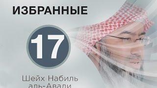 «Избранные» 17. Честность и верность праведных рабов! Шейх Набиль аль-Авади