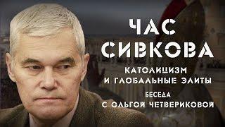 Час Сивкова  Беседа с Ольгой Четвериковой   Католицизм и глобальные элиты