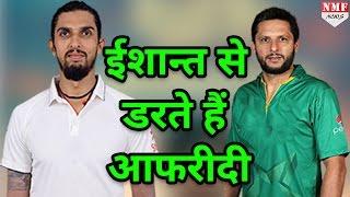 जानिए क्यों Ishant Sharma से डरते हैं Shahid Afridi