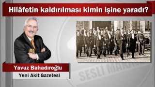 Yavuz Bahadıroğlu : Hilâfetin kaldırılması kimin işine yaradı?