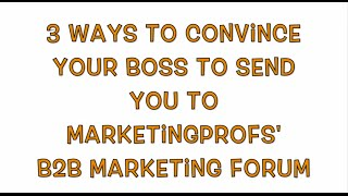 3 Ways to Convince Your Boss to Send You to B2B Marketing Forum